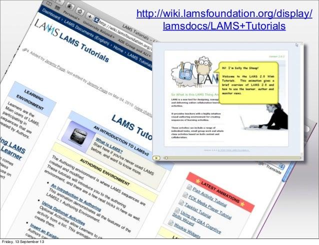 http://wiki.lamsfoundation.org/display/ lamsdocs/LAMS+Tutorials Friday, 13 September 13