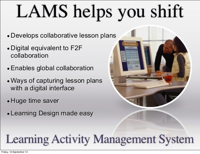 LAMS helps you shift •Develops collaborative lesson plans •Digital equivalent to F2F collaboration •Enables global collabo...