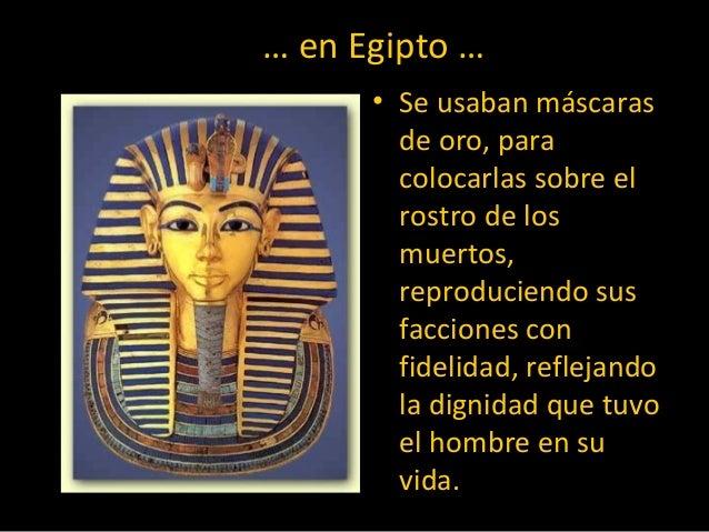 … en Egipto … • Se usaban máscaras de oro, para colocarlas sobre el rostro de los muertos, reproduciendo sus facciones con...