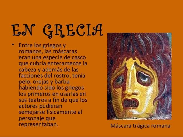 EN GRECIA • Entre los griegos y romanos, las máscaras eran una especie de casco que cubría enteramente la cabeza y además ...