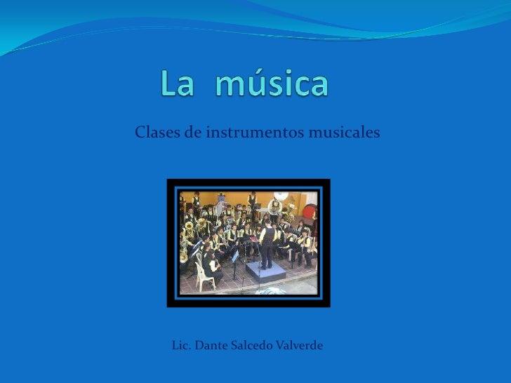 La  música<br />Clases de instrumentos musicales<br />Lic. Dante Salcedo Valverde<br />