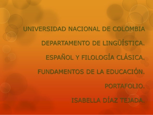 UNIVERSIDAD NACIONAL DE COLOMBIA  DEPARTAMENTO DE LINGÜÍSTICA.  ESPAÑOL Y FILOLOGÍA CLÁSICA.  FUNDAMENTOS DE LA EDUCACIÓN....