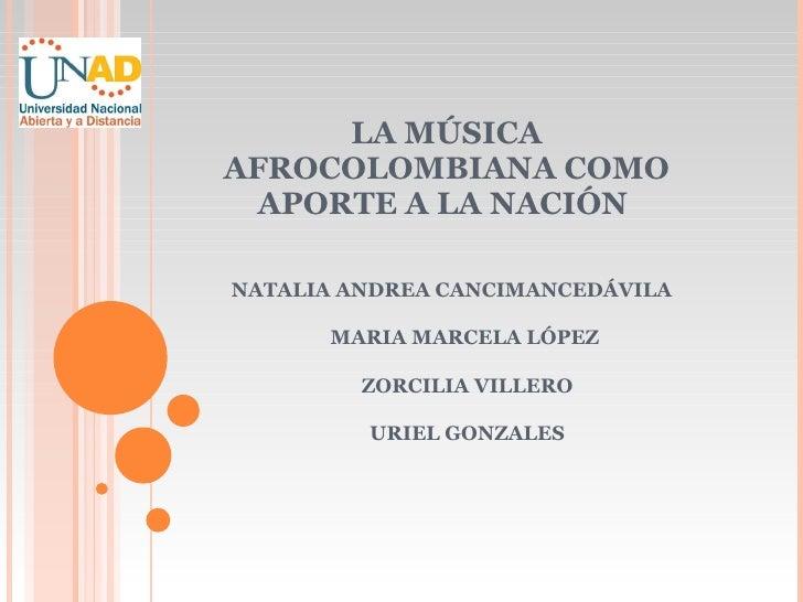 LA MÚSICA AFROCOLOMBIANA COMO APORTE A LA NACIÓN  NATALIA ANDREA CANCIMANCEDÁVILA MARIA MARCELA LÓPEZ  ZORCILIA VILLERO UR...