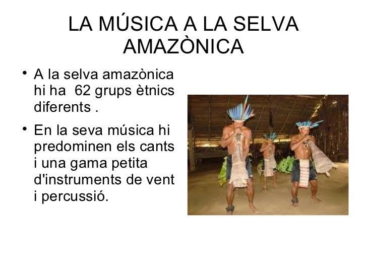 LA MÚSICA A LA SELVA AMAZÒNICA <ul><li>A la selva amazònica hi ha  62 grups ètnics diferents . </li></ul><ul><li>En la sev...