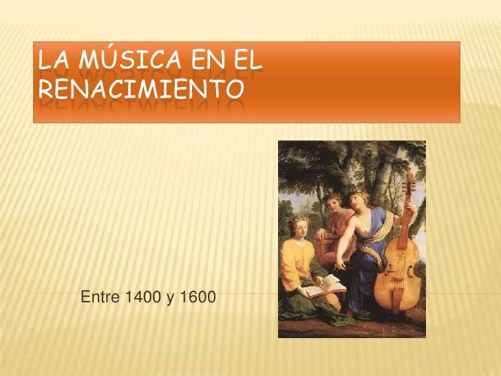 LA MÚSICA EN ELRENACIMIENTO  Entre 1400 y 1600