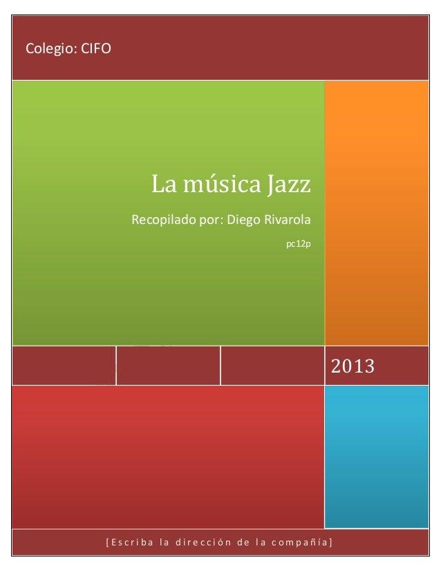 Colegio: CIFO  La música Jazz Recopilado por: Diego Rivarola pc12p  2013  [Escriba la dirección de la compañía]