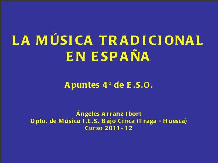 LA MÚSICA TRADICIONAL EN ESPAÑA Apuntes 4º de E.S.O. Ángeles Arranz Ibort Dpto. de Música I.E.S. Bajo Cinca (Fraga - Huesc...