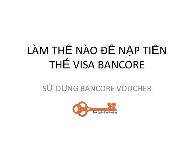 LÀM THẾ NÀO ĐỂ NẠP TIỀN   THẺ VISA BANCORE  SỬ DỤNG BANCORE VOUCHER
