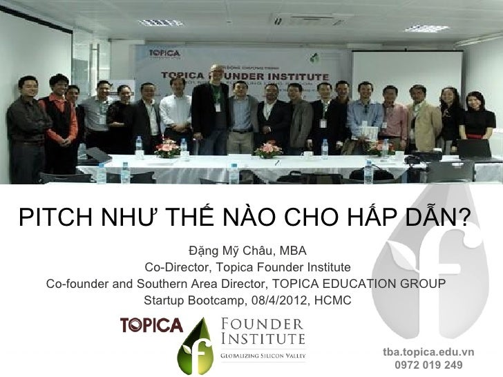 PITCH NHƯ THẾ NÀO CHO HẤP DẪN?                         Đặng Mỹ Châu, MBA                 Co-Director, Topica Founder Insti...