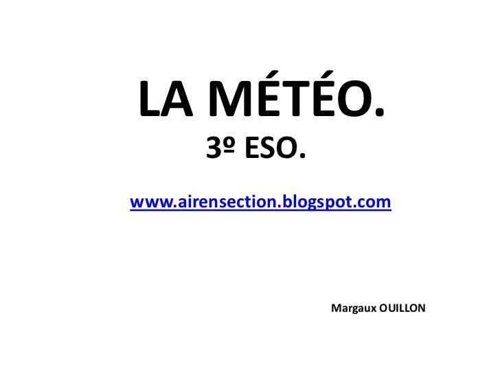 LA MÉTÉO.<br />3º ESO.<br />www.airensection.blogspot.com<br />MargauxOUILLON<br />
