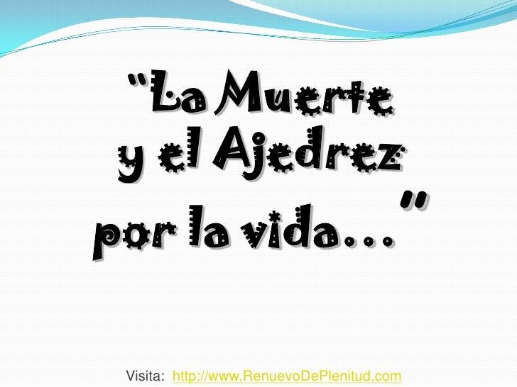 """La Muerte y el Ajedrez por la vida…""   Visita: http://www.RenuevoDePlenitud.com"