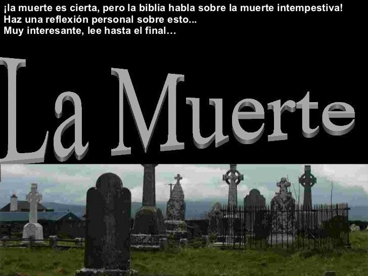 La Muerte ¡la muerte es cierta, pero la biblia habla sobre la muerte intempestiva! Haz una reflexión personal sobre esto.....