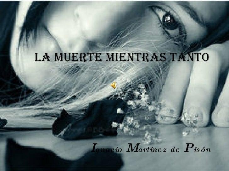 <ul><li>LA MUERTE MIENTRAS TANTO </li></ul><ul><li>I gnacio   M artínez   de   P isón </li></ul>