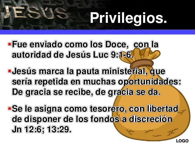 LOGOLOGO Fue enviado como los Doce, con la autoridad de Jesús Luc 9:1-6. Jesús marca la pauta ministerial, que sería rep...