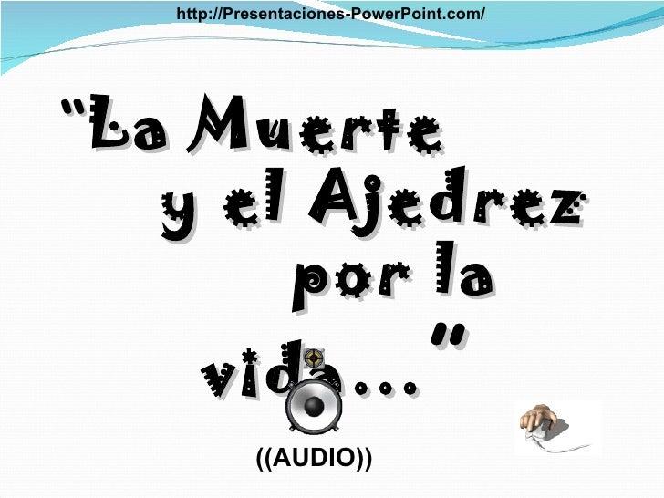 """"""" La Muerte  y el Ajedrez  por la vida… """" ((AUDIO)) http://Presentaciones-PowerPoint.com/"""