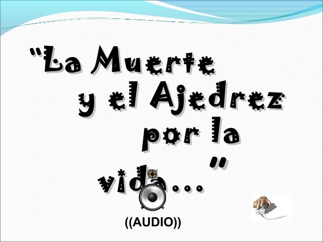 """""La MuerteLa Muerte y el Ajedrezy el Ajedrez por lapor la vida…vida… """" ((AUDIO))"