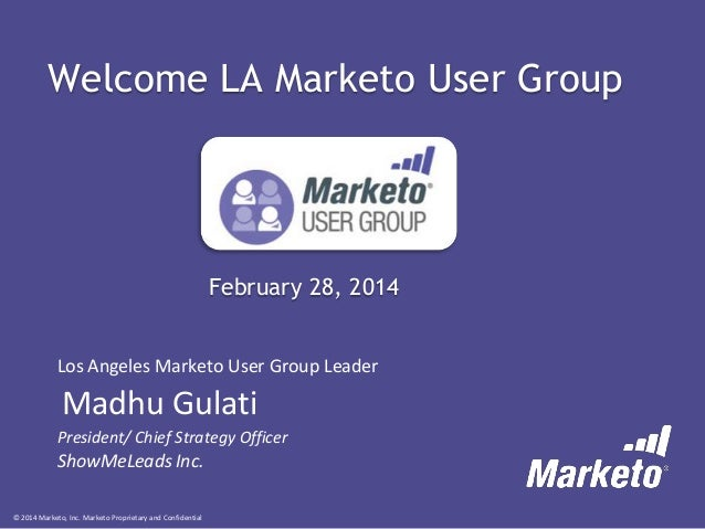 Welcome LA Marketo User Group  February 28, 2014 Los Angeles Marketo User Group Leader  Madhu Gulati President/ Chief Stra...