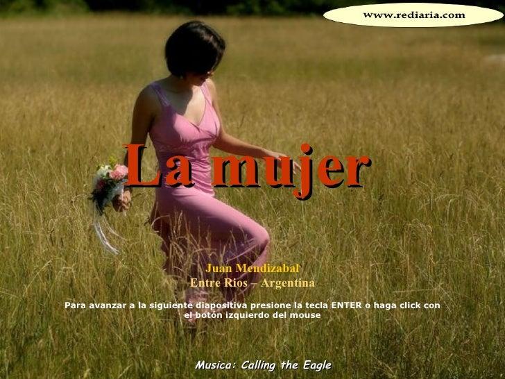 La mujer Juan Mendizabal Entre Rios – Argentina Para avanzar a la siguiente diapositiva presione la tecla ENTER o haga cli...