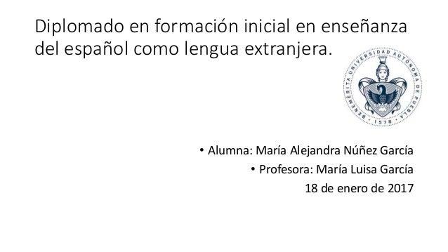 Diplomado en formación inicial en enseñanza del español como lengua extranjera. • Alumna: María Alejandra Núñez García • P...