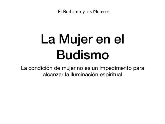 La Mujer en el Budismo La condición de mujer no es un impedimento para alcanzar la iluminación espiritual El Budismo y las...