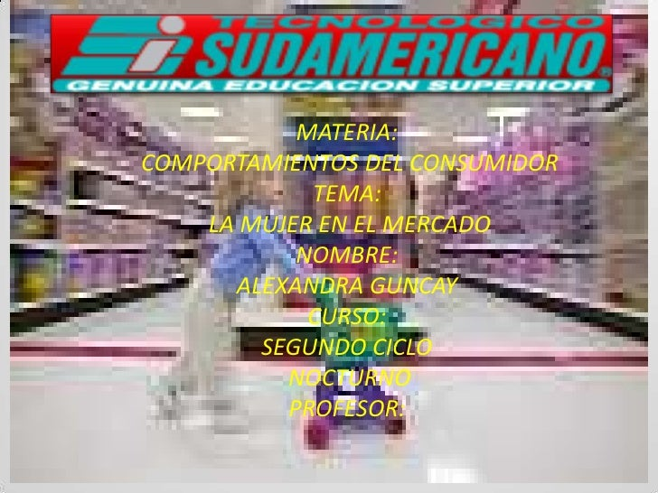 MATERIA:<br /> COMPORTAMIENTOS DEL CONSUMIDOR<br />TEMA:<br /> LA MUJER EN EL MERCADO<br />NOMBRE:<br />ALEXANDRA GUNCAY<b...