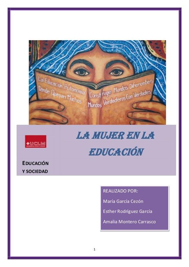1LA MUJER EN LAEDUCACIÓNEDUCACIÓNY SOCIEDADREALIZADO POR:María García CezónEsther Rodríguez GarcíaAmalia Montero Carrasco