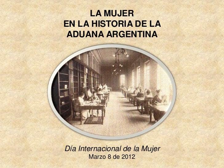 LA MUJEREN LA HISTORIA DE LA ADUANA ARGENTINADía Internacional de la Mujer       Marzo 8 de 2012