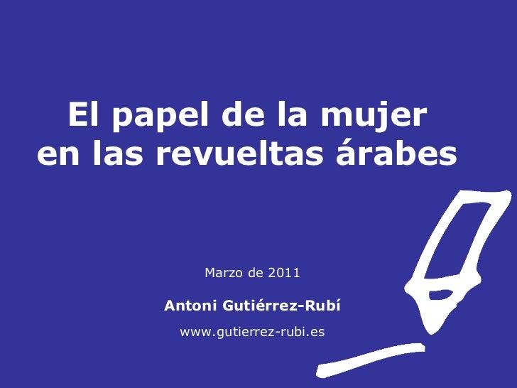 El papel de la mujer  en las revueltas árabes  Marzo de 2011 Antoni Gutiérrez-Rubí www.gutierrez-rubi.es
