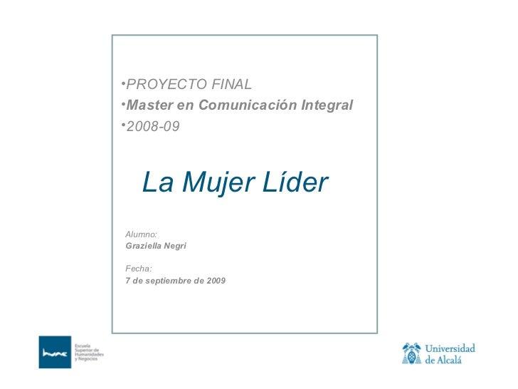 <ul><li>PROYECTO FINAL </li></ul><ul><li>Master en Comunicación Integral </li></ul><ul><li>2008-09 </li></ul>La Mujer Líde...