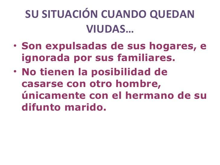 SU SITUACIÓN CUANDO QUEDAN             VIUDAS…• Son expulsadas de sus hogares, e  ignorada por sus familiares.• No tienen ...