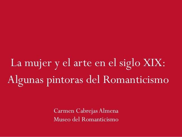 La mujer y el arte en el siglo XIX: Algunas pintoras del Romanticismo Carmen Cabrejas Almena Museo del Romanticismo