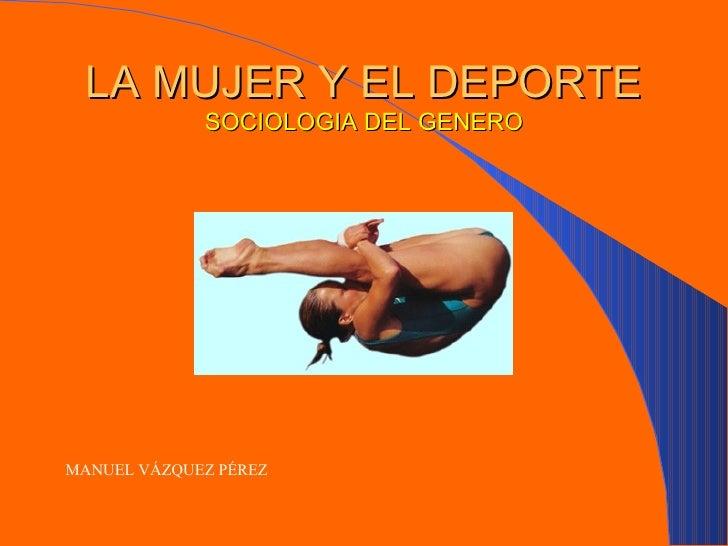 LA MUJER Y EL DEPORTE SOCIOLOGIA DEL GENERO <ul><li>MANUEL VÁZQUEZ PÉREZ   </li></ul>