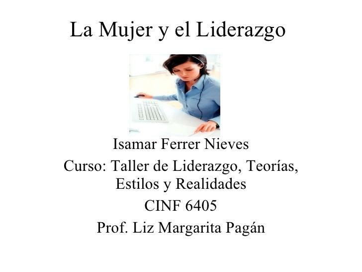 La Mujer y el Liderazgo Isamar Ferrer Nieves Curso: Taller de Liderazgo, Teorías, Estilos y Realidades CINF 6405 Prof. Liz...