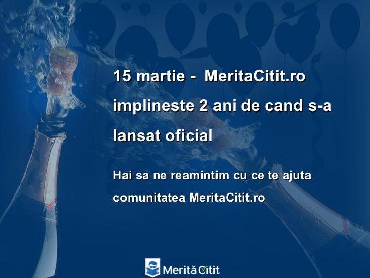 15 martie - MeritaCitit.roimplineste 2 ani de cand s-alansat oficialHai sa ne reamintim cu ce te ajutacomunitatea MeritaCi...
