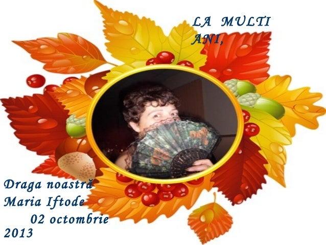 Draga noastră Maria Iftode 02 octombrie 2013 LA MULTI ANI,