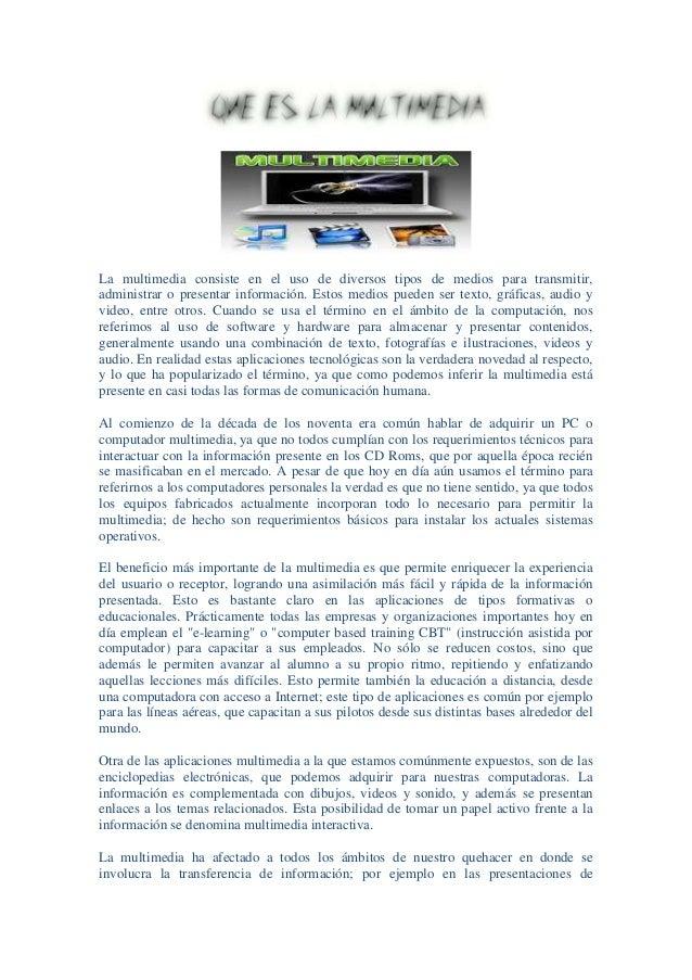 La multimedia consiste en el uso de diversos tipos de medios para transmitir, administrar o presentar información. Estos m...