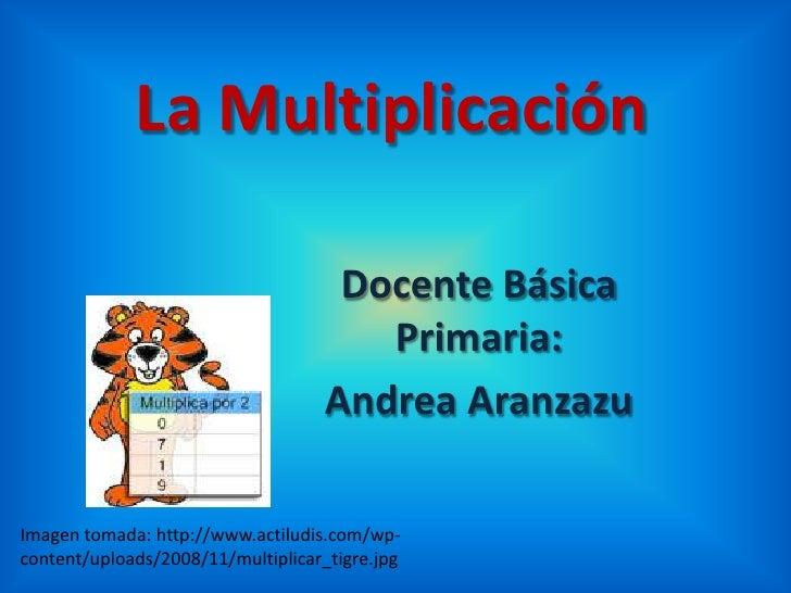 La Multiplicación<br />Docente Básica Primaria:<br />Andrea Aranzazu<br />Imagen tomada: http://www.actiludis.com/wp-conte...