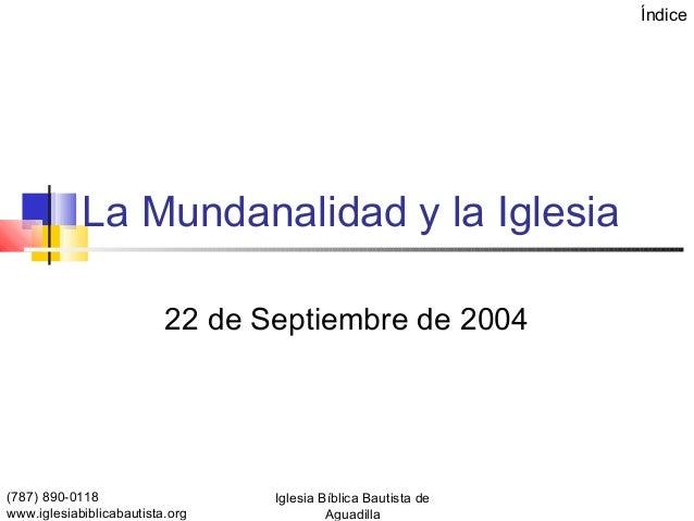 Índice            La Mundanalidad y la Iglesia                          22 de Septiembre de 2004(787) 890-0118            ...