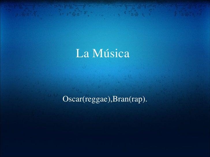 La Música Oscar(reggae),Bran(rap).
