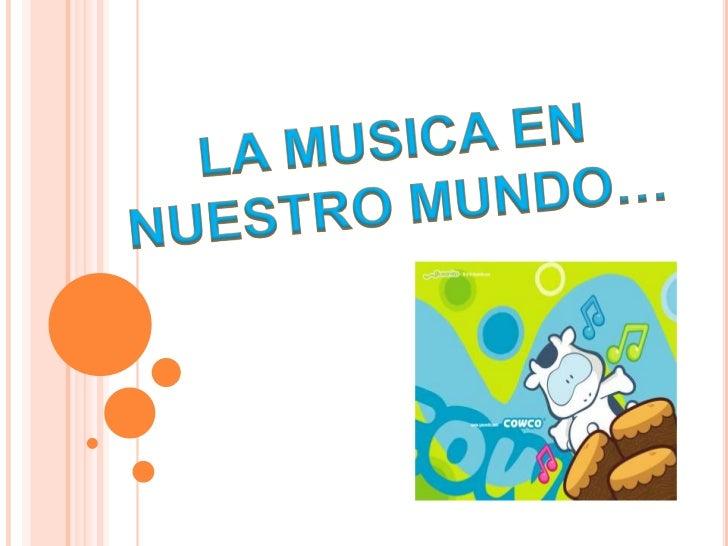 LA MUSICA EN NUESTRO MUNDO…<br />