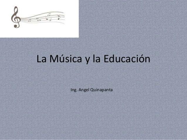 La Música y la Educación       Ing. Angel Quinapanta