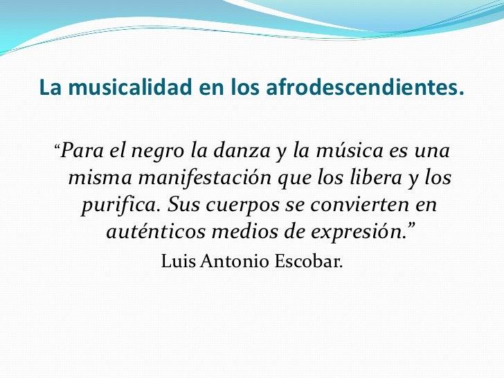 """La musicalidad en los afrodescendientes.<br />""""Para el negro la danza y la música es una misma manifestación que los liber..."""