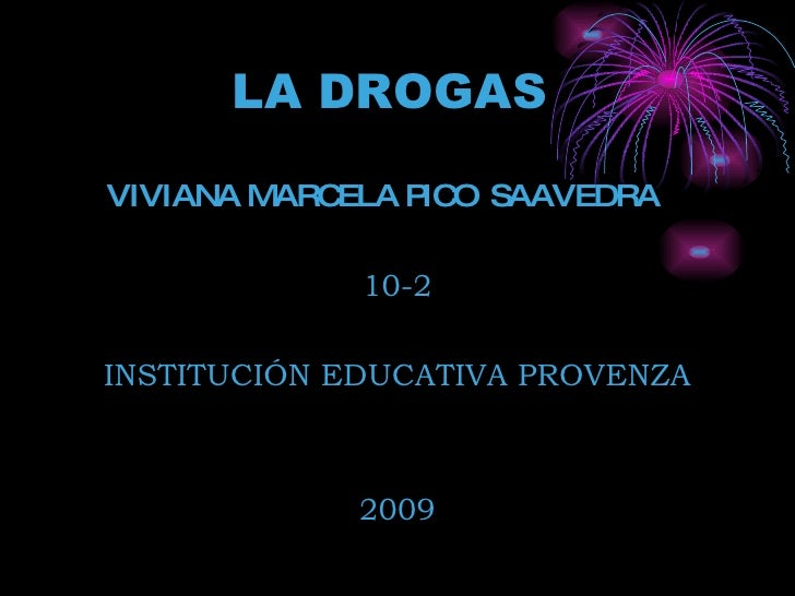 LA DROGAS   <ul><li>VIVIANA MARCELA PICO  SAAVEDRA  </li></ul><ul><li>10-2 </li></ul><ul><li>INSTITUCIÓN EDUCATIVA PROVENZ...