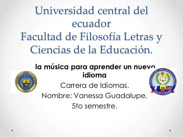 Universidad central del          ecuadorFacultad de Filosofía Letras y  Ciencias de la Educación.   la música para aprende...
