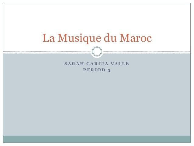 La Musique du Maroc   SARAH GARCIA VALLE        PERIOD 5