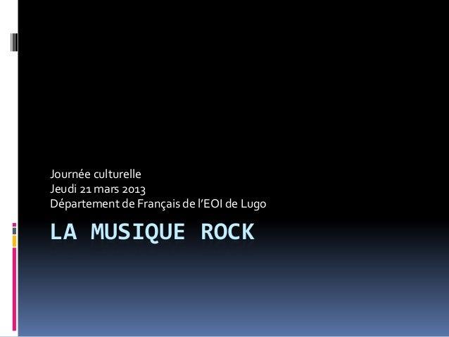 Journée culturelleJeudi 21 mars 2013Département de Français de l'EOI de LugoLA MUSIQUE ROCK