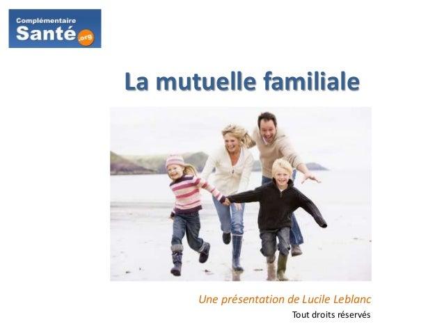 La mutuelle familiale Une présentation de Lucile Leblanc Tout droits réservés