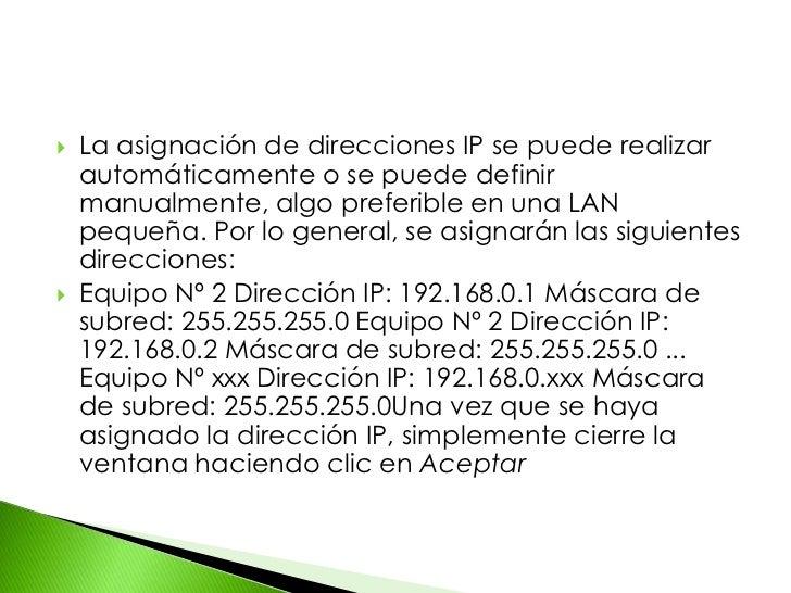 La asignación de direcciones IP se puede realizar automáticamente o se puede definir manualmente, algo preferible en una L...