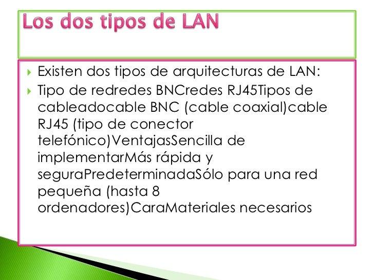 Existen dos tipos de arquitecturas de LAN:<br />Tipo de redredesBNCredes RJ45Tipos de cableadocable BNC (cable coaxial)cab...