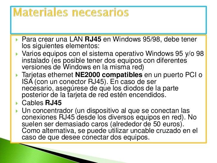Para crear una LANRJ45en Windows 95/98, debe tener los siguientes elementos:<br />Varios equipos con el sistema operativ...